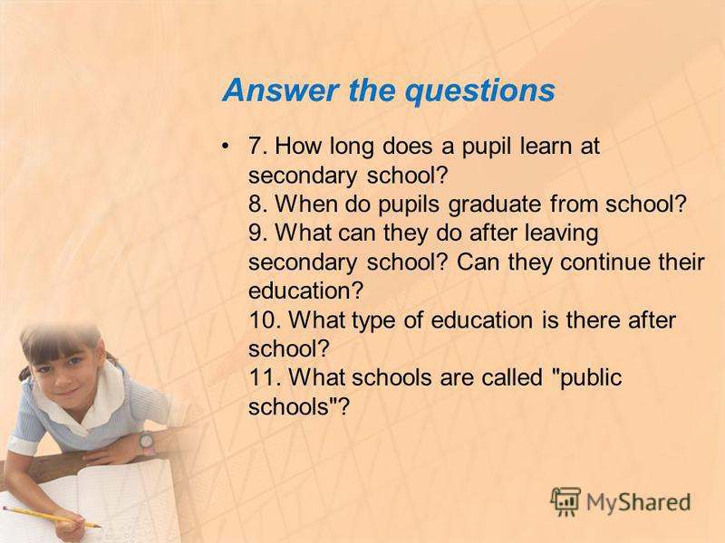 Answer the questions 7. How long does a pupil learn at secondary school? 8. When do pupils graduate from school? 9. What can they do after leaving secondary school? Can they continue their education? 10. What type of education is there after school?