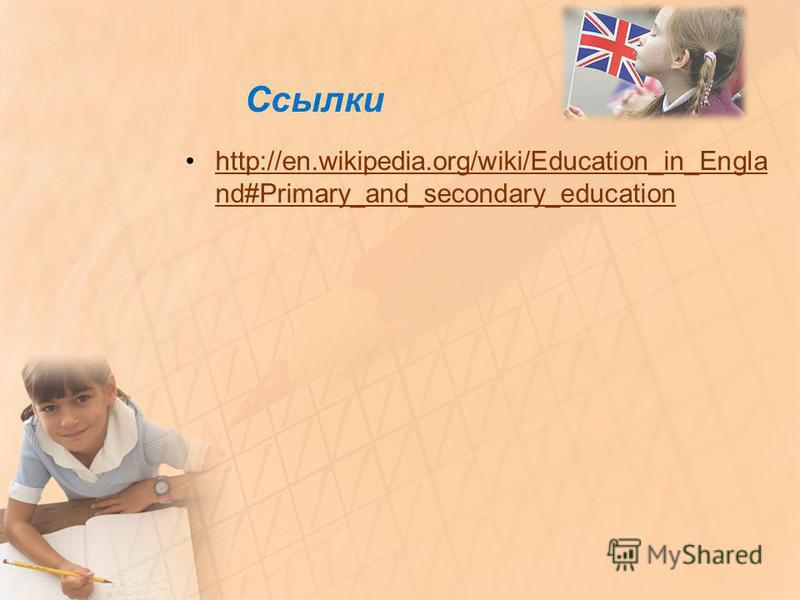 Ссылки http://en.wikipedia.org/wiki/Education_in_Engla nd#Primary_and_secondary_educationhttp://en.wikipedia.org/wiki/Education_in_Engla nd#Primary_and_secondary_education