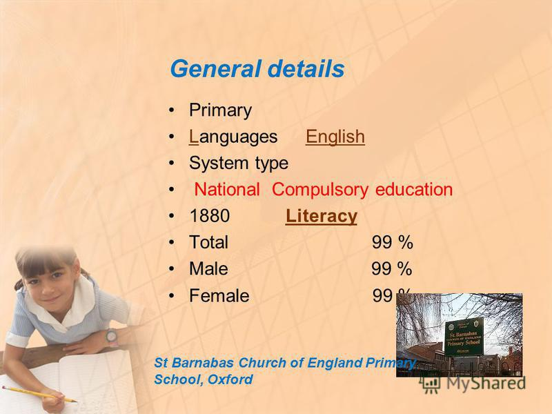 General details Primary Languages EnglishLEnglish System type National Compulsory education 1880 Literacy Literacy Total 99 % Male 99 % Female 99 % St Barnabas Church of England Primary School, Oxford