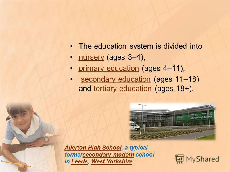 The education system is divided into nursery (ages 3–4),nursery primary education (ages 4–11),primary education secondary education (ages 11–18) and tertiary education (ages 18+).secondary educationtertiary education Allerton High SchoolAllerton High