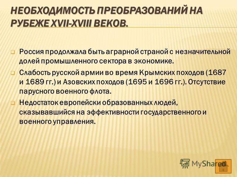 НЕОБХОДИМОСТЬ ПРЕОБРАЗОВАНИЙ НА РУБЕЖЕ XVII-XVIII ВЕКОВ. Россия продолжала быть аграрной страной с незначительной долей промышленного сектора в экономике. Слабость русской армии во время Крымских походов (1687 и 1689 гг.) и Азовских походов (1695 и 1