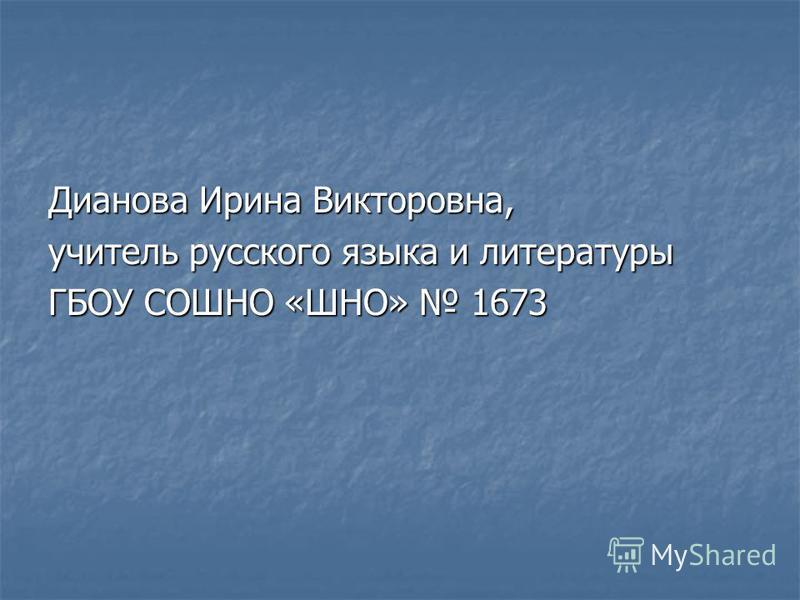 Дианова Ирина Викторовна, учитель русского языка и литературы ГБОУ СОШНО «ШНО» 1673