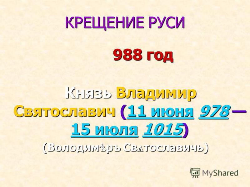 КРЕЩЕНИЕ РУСИ 988 год 988 год Князь Владимир Святославич (11 июня 978 15 июля 1015) Князь Владимир Святославич (11 июня 978 15 июля 1015)11 июня 978 15 июля 101511 июня 978 15 июля 1015 (Володим ѣ ру Св ѧ тославичь)