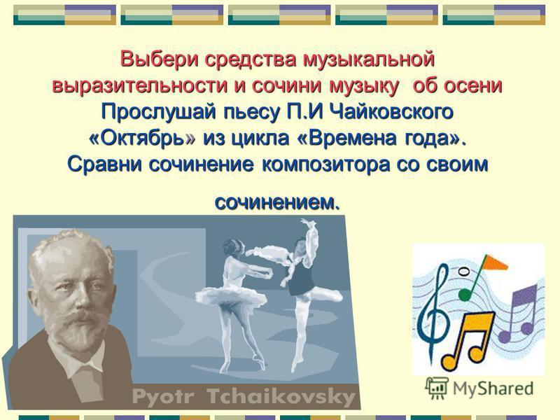 Выбери средства музыкальной выразительности и сочини музыку об осени Прослушай пьесу П.И Чайковского «Октябрь»из цикла «Времена года». Сравни сочинение композитора со своим сочинением. Прослушай пьесу П.И Чайковского «Октябрь» из цикла «Времена года»