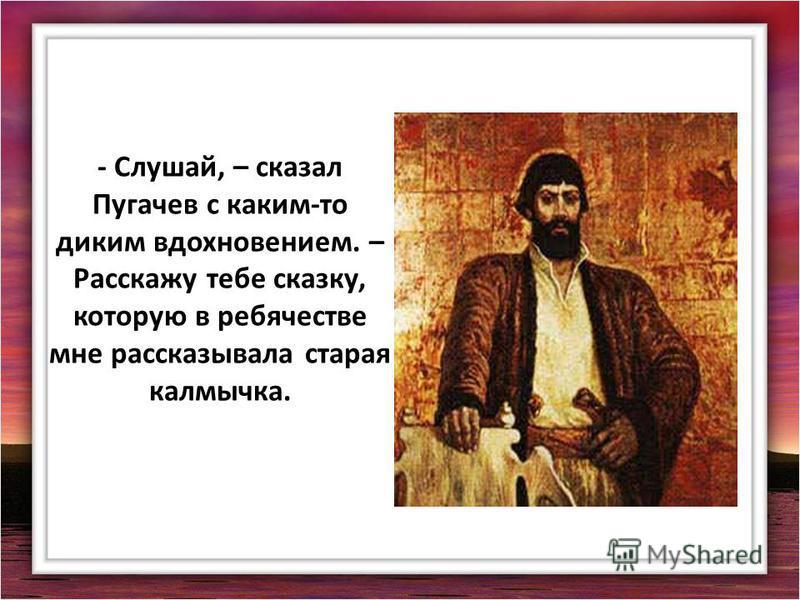 - Слушай, – сказал Пугачев с каким-то диким вдохновением. – Расскажу тебе сказку, которую в ребячестве мне рассказывала старая калмычка.