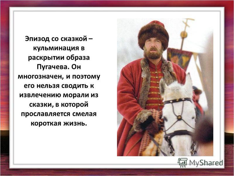 Эпизод со сказкой – кульминация в раскрытии образа Пугачева. Он многозначен, и поэтому его нельзя сводить к извлечению морали из сказки, в которой прославляется смелая короткая жизнь.