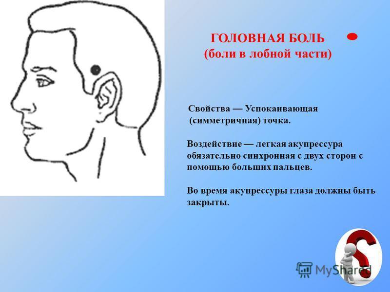 ГОЛОВНАЯ БОЛЬ (боли в лобной части) Свойства Успокаивающая (симметричная) точка. Воздействие легкая акупрессура обязательно синхронная с двух сторон с помощью больших пальцев. Во время акупрессуры глаза должны быть закрыты.
