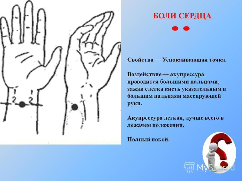 БОЛИ СЕРДЦА Свойства Успокаивающая точка. Воздействие акупрессура проводится большими пальцами, зажав слегка кисть указательным и большим пальцами массирующей руки. Акупрессура легкая, лучше всего в лежачем положении. Полный покой.