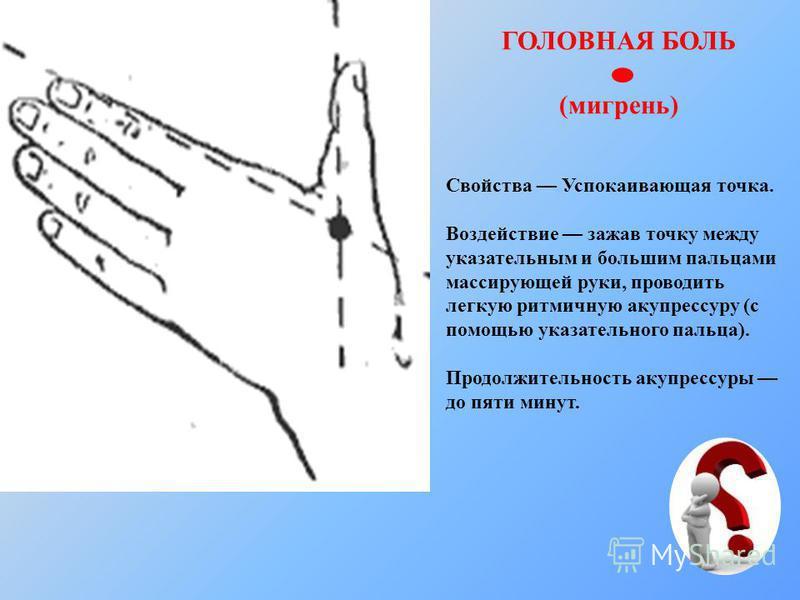 ГОЛОВНАЯ БОЛЬ (мигрень) Свойства Успокаивающая точка. Воздействие зажав точку между указательным и большим пальцами массирующей руки, проводить легкую ритмичную акупрессуру (с помощью указательного пальца). Продолжительность акупрессуры до пяти минут