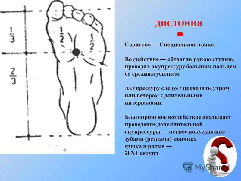 ДИСТОНИЯ Свойства Специальная точка. Воздействие обхватив рукою ступню, проводят акупрессуру большим пальцем со средним усилием. Акупрессуру следует проводить утром или вечером с длительными интервалами. Благоприятное воздействие оказывает проведение