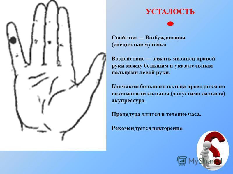 УСТАЛОСТЬ Свойства Возбуждающая (специальная) точка. Воздействие зажать мизинец правой руки между большим и указательным пальцами левой руки. Кончиком большого пальца проводится по возможности сильная (допустимо сильная) акупрессура. Процедура длится