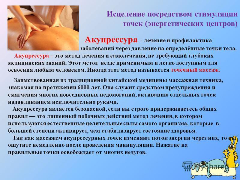 Акупрессура - лечение и профилактика заболеваний через давление на определённые точки тела. Акупрессура – это метод лечения и самолечения, не требующий глубоких медицинских знаний. Этот метод везде применимым и легко доступным для освоения любым чело