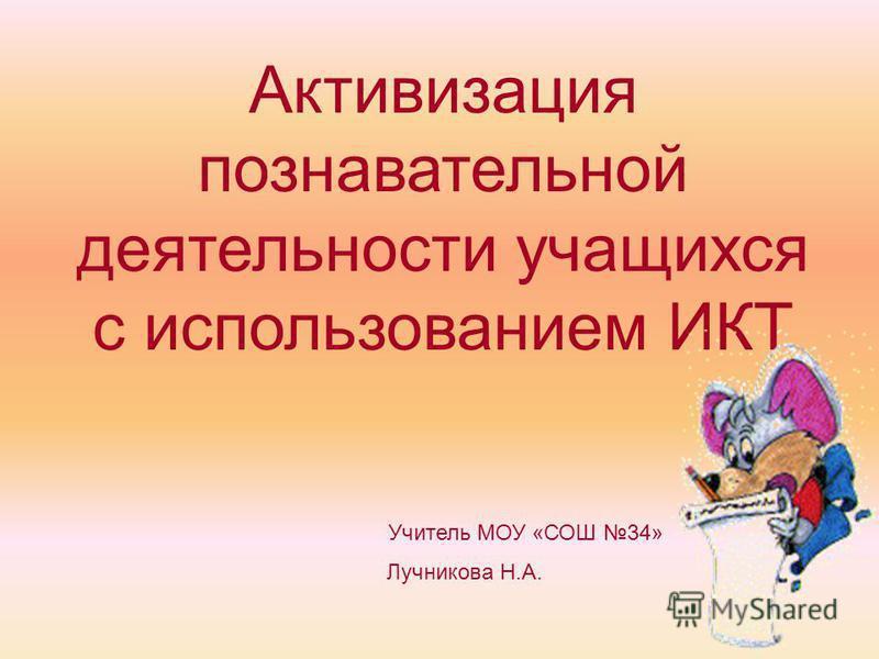 Активизация познавательной деятельности учащихся с использованием ИКТ Учитель МОУ «СОШ 34» Лучникова Н.А.