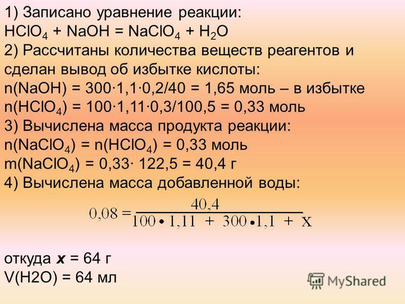 1) Записано уравнение реакции: HСlO 4 + NaOH = NaClO 4 + H 2 O 2) Рассчитаны количества веществ реагентов и сделан вывод об избытке кислоты: n(NaOH) = 300·1,1·0,2/40 = 1,65 моль – в избытке n(HСlO 4 ) = 100·1,11·0,3/100,5 = 0,33 моль 3) Вычислена мас