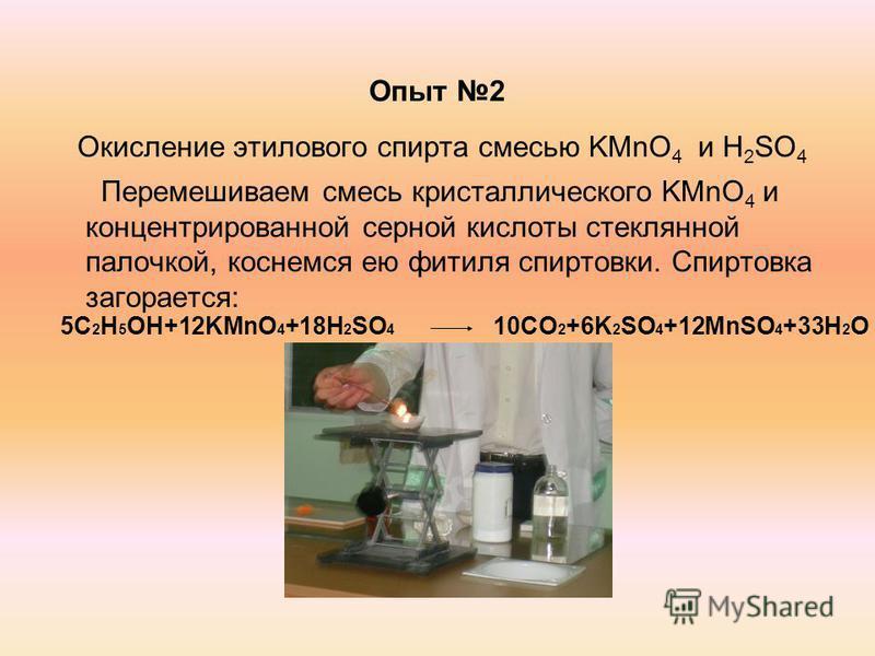 Опыт 2 Окисление этилового спирта смесью KMnO 4 и H 2 SO 4 Перемешиваем смесь кристаллического KMnO 4 и концентрированной серной кислоты стеклянной палочкой, коснемся ею фитиля спиртовки. Спиртовка загорается: 5C 2 H 5 OH+12KMnO 4 +18H 2 SO 4 10CO 2