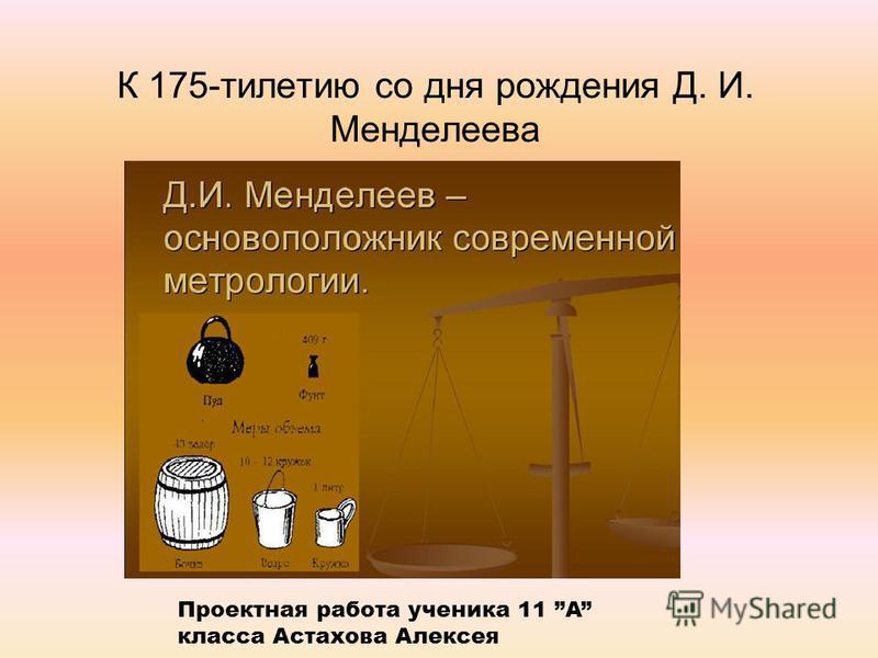 К 175-тилетию со дня рождения Д. И. Менделеева Проектная работа ученика 11 A класса Астахова Алексея