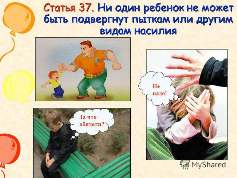 Статья 37. Ни один ребенок не может быть подвергнут пыткам или другим видам насилия За что обидели? Не надо!