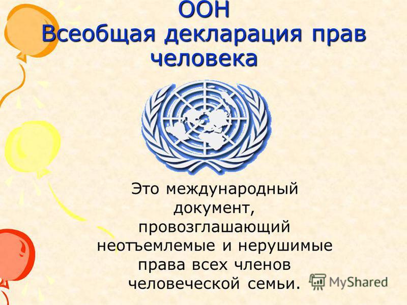 ООН Всеобщая декларация прав человека Это международный документ, провозглашающий неотъемлемые и нерушимые права всех членов человеческой семьи.