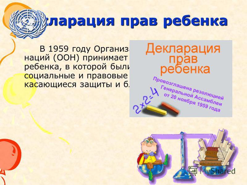 Декларация прав ребенка В 1959 году Организация Объединенных наций (ООН) принимает Декларацию прав ребенка, в которой были провозглашены социальные и правовые принципы, касающиеся защиты и благополучия детей.