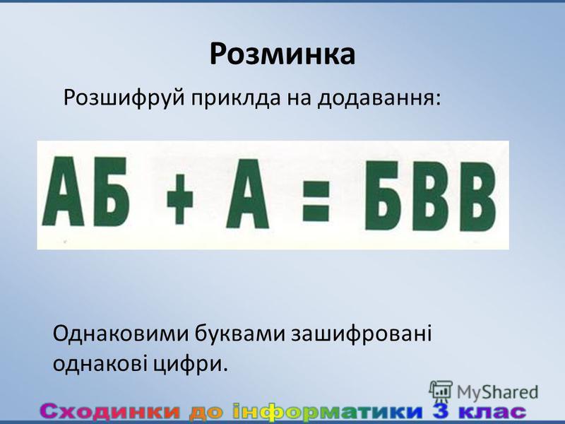 Розминка Розшифруй приклда на додавання: Однаковими буквами зашифровані однакові цифри.