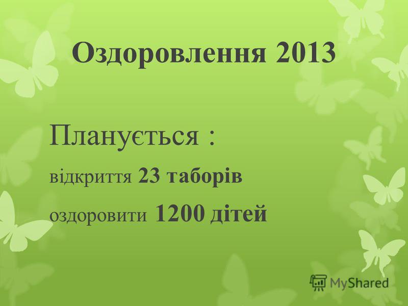 Оздоровлення 2013 Планується : відкриття 23 таборів оздоровити 1200 дітей