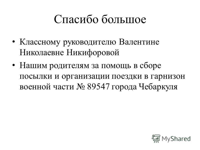 Спасибо большое Классному руководителю Валентине Николаевне Никифоровой Нашим родителям за помощь в сборе посылки и организации поездки в гарнизон военной части 89547 города Чебаркуля