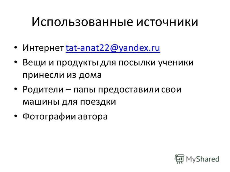 Использованные источники Интернет tat-anat22@yandex.rutat-anat22@yandex.ru Вещи и продукты для посылки ученики принесли из дома Родители – папы предоставили свои машины для поездки Фотографии автора