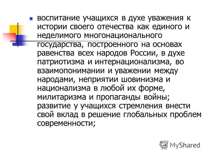 воспитание учащихся в духе уважения к истории своего отечества как единого и неделимого многонационального государства, построенного на основах равенства всех народов России, в духе патриотизма и интернационализма, во взаимопонимании и уважении между