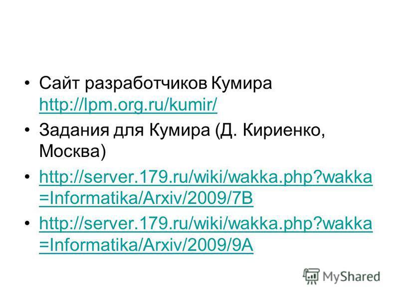 Сайт разработчиков Кумира http://lpm.org.ru/kumir/ http://lpm.org.ru/kumir/ Задания для Кумира (Д. Кириенко, Москва) http://server.179.ru/wiki/wakka.php?wakka =Informatika/Arxiv/2009/7Bhttp://server.179.ru/wiki/wakka.php?wakka =Informatika/Arxiv/2009