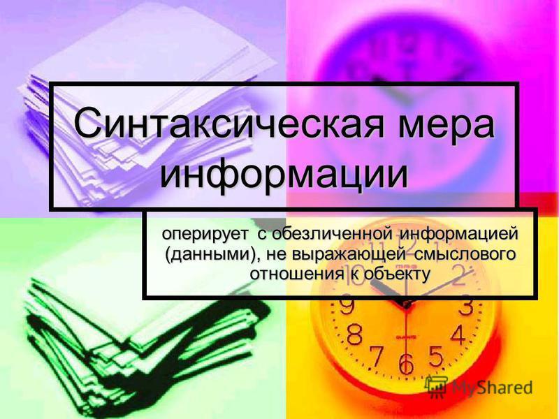 Мера информации Синтаксическая (обезличенная) Vд – объем данных I – количество информации Семантическая (смысловая) Прагматическая (потребительская)