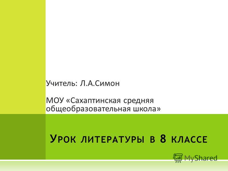 У РОК ЛИТЕРАТУРЫ В 8 КЛАССЕ Учитель: Л.А.Симон МОУ «Сахаптинская средняя общеобразовательная школа»