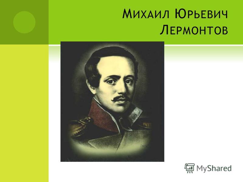 М ИХАИЛ Ю РЬЕВИЧ Л ЕРМОНТОВ