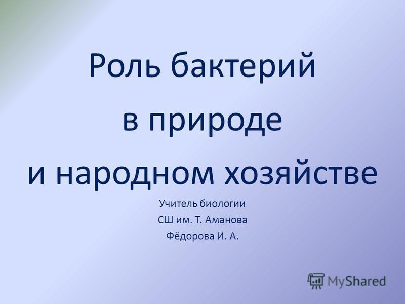 Роль бактерий в природе и народном хозяйстве Учитель биологии СШ им. Т. Аманова Фёдорова И. А.
