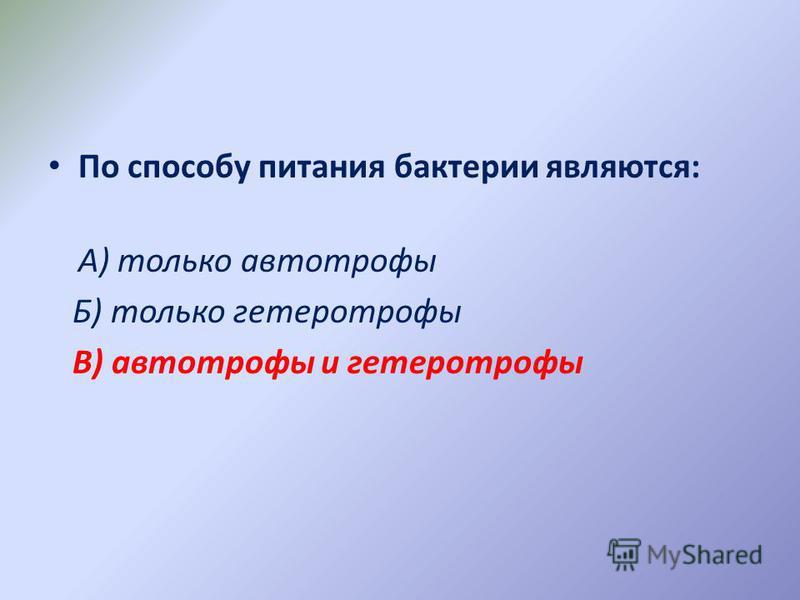 По способу питания бактерии являются: А) только автотрофы Б) только гетеротрофы В) автотрофы и гетеротрофы
