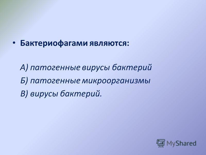 Бактериофагами являются: А) патогенные вирусы бактерий Б) патогенные микроорганизмы В) вирусы бактерий.