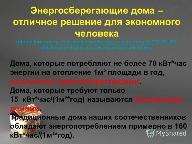 Энергосберегающие дома – отличное решение для экономного человека http://altern-energy.com.ua/energosberegayuschie-doma-%E2%80%93- otlichnoe-reshenie-dlya-ekonomnogo-cheloveka/ Дома, которые потребляют не более 70 к Вт*час энергии на отопление 1 м² п