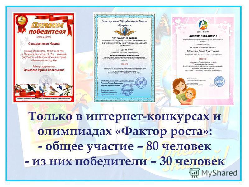 Только в интернет-конкурсах и олимпиадах «Фактор роста»: - общее участие – 80 человек - из них победители – 30 человек