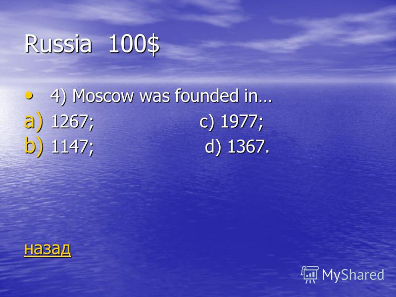 Russia 100$ 4) Moscow was founded in… 4) Moscow was founded in… a) 1267; c) 1977; b) 1147; d) 1367. назад