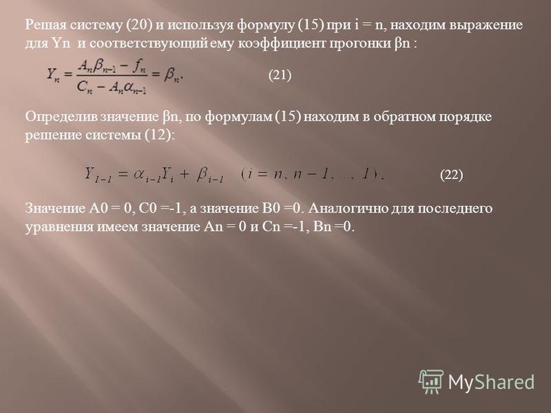 Решая систему (20) и используя формулу (15) при i = n, находим выражение для Yn и соответствующий ему коэффициент прогонки β n : Определив значение β n, по формулам (15) находим в обратном порядке решение системы (12): Значение А 0 = 0, С 0 =-1, а зн