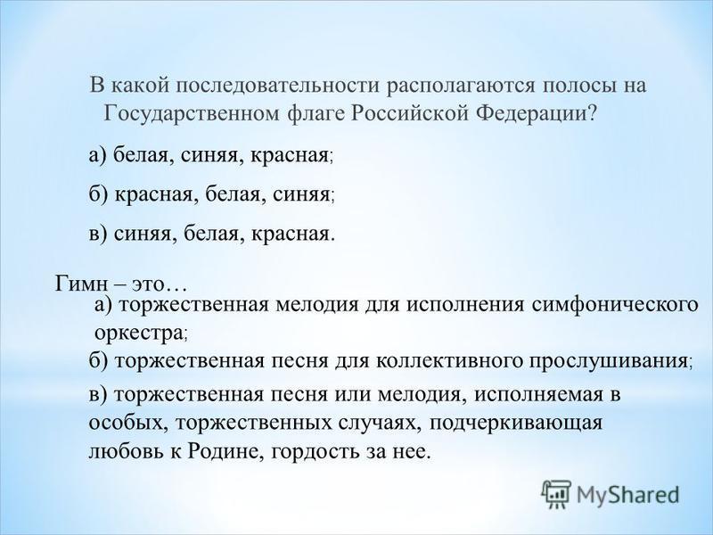 В какой последовательности располагаются полосы на Государственном флаге Российской Федерации? а) белая, синяя, красная ; б) красная, белая, синяя ; в) синяя, белая, красная. Гимн – это… а) торжественная мелодия для исполнения симфонического оркестра