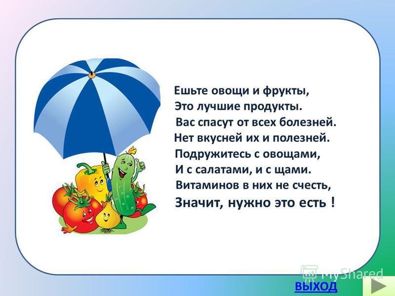 Ешьте овощи и фрукты, Это лучшие продукты. Вас спасут от всех болезней. Нет вкусней их и полезней. Подружитесь с овощами, И с салатами, и с щами. Витаминов в них не счесть, Значит, нужно это есть ! ВЫХОД
