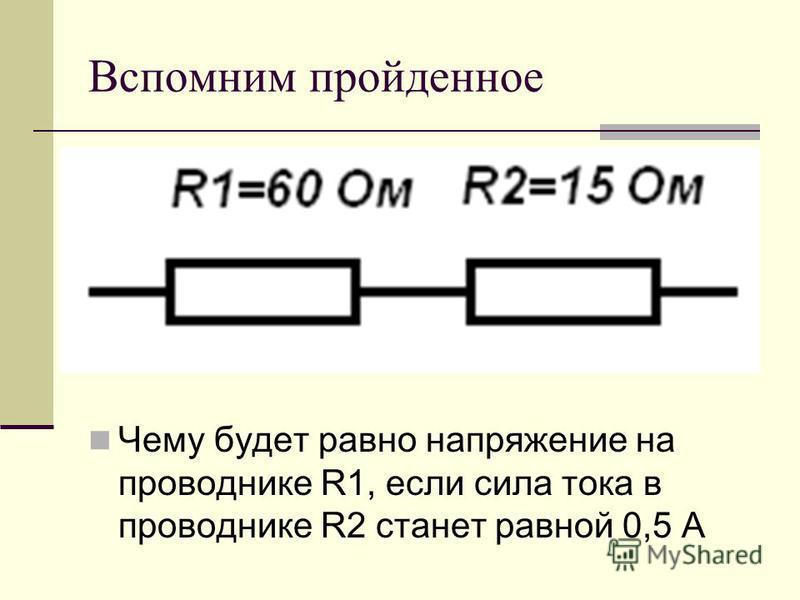 Вспомним пройденное Чему будет равно напряжение на проводнике R1, если сила тока в проводнике R2 станет равной 0,5 А