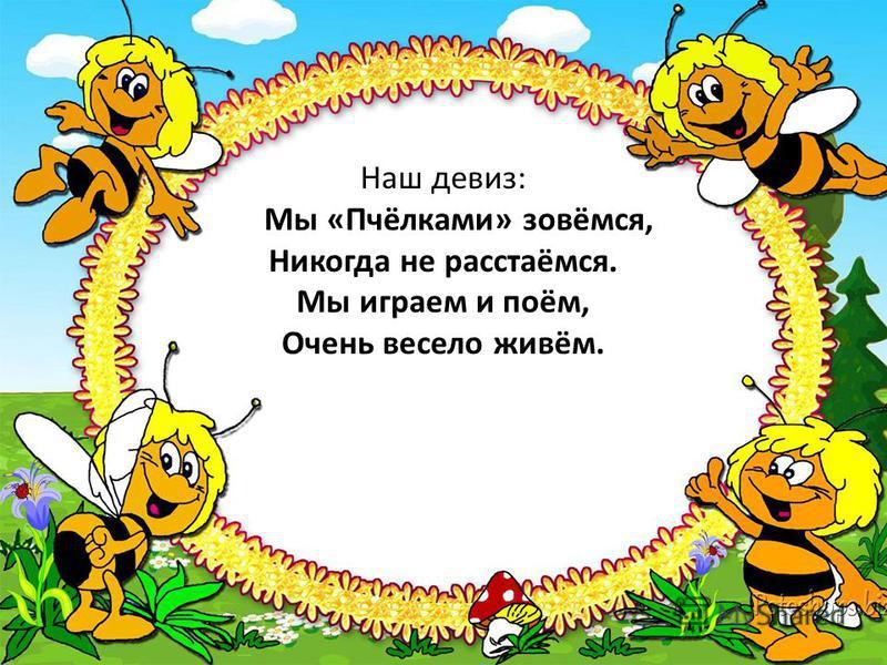 Наш девиз: Мы «Пчёлками» зовёмся, Никогда не расстаёмся. Мы играем и поём, Очень весело живём.