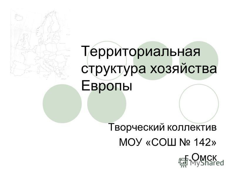 Территориальная структура хозяйства Европы Творческий коллектив МОУ «СОШ 142» г.Омск