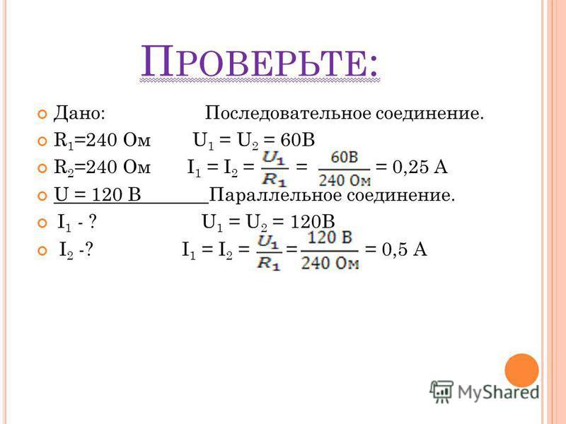 П РОВЕРЬТЕ : Дано: Последовательное соединение. R 1 =240 Ом U 1 = U 2 = 60B R 2 =240 Ом I 1 = I 2 = = = 0,25 А U = 120 В Параллельное соединение. I 1 - ? U 1 = U 2 = 120B I 2 -? I 1 = I 2 = = = 0,5 А