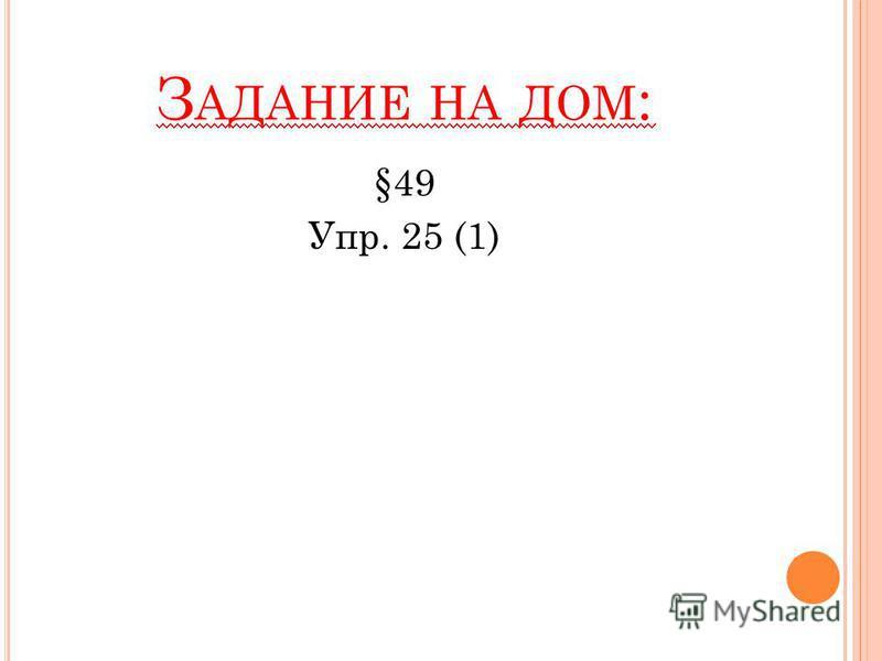 З АДАНИЕ НА ДОМ : §49 Упр. 25 (1)