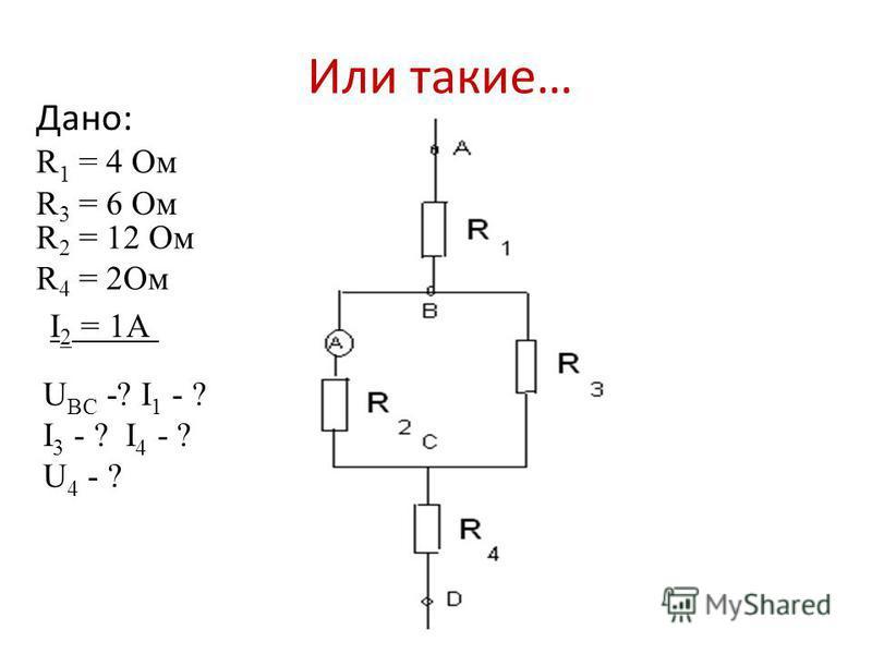 Или такие… Дано: R 1 = 4 Ом R 2 = 12 Ом R 3 = 6 Ом R 4 = 2Ом I 2 = 1А U BC -? I 1 - ? I 3 - ? I 4 - ? U 4 - ?