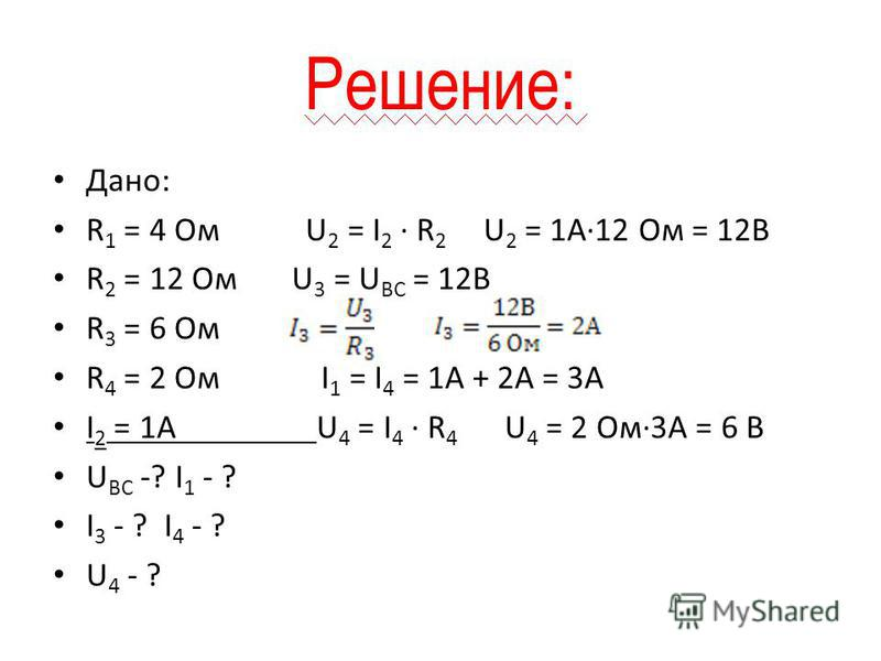 Решение: Дано: R 1 = 4 Ом U 2 = I 2 · R 2 U 2 = 1А·12 Ом = 12В R 2 = 12 Ом U 3 = U ВС = 12В R 3 = 6 Ом R 4 = 2 Ом I 1 = I 4 = 1A + 2A = 3A I 2 = 1А U 4 = I 4 · R 4 U 4 = 2 Ом·3А = 6 В U BC -? I 1 - ? I 3 - ? I 4 - ? U 4 - ?
