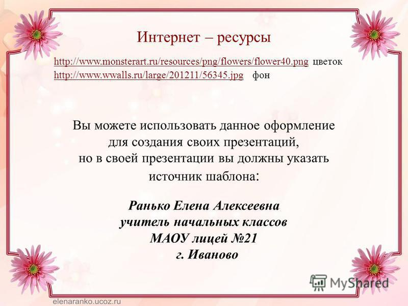 Интернет – ресурсы http://www.monsterart.ru/resources/png/flowers/flower40.pnghttp://www.monsterart.ru/resources/png/flowers/flower40. png цветок http://www.wwalls.ru/large/201211/56345.jpghttp://www.wwalls.ru/large/201211/56345. jpg фон Вы можете ис