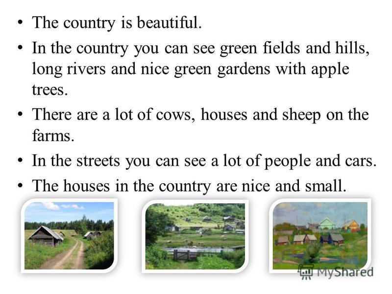 The country is beautiful. In the country you can see green fields and hills, long rivers and nice green gardens with apple trees. There are a lot of cows, houses and sheep on the farms. In the streets you can see a lot of people and cars. The houses